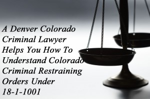 A Denver Colorado Criminal Lawyer Helps You To Understand Colorado Criminal Restraining Orders Under 18-1-1001