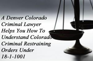 A Denver Colorado Criminal Lawyer Helps You To Understand Colorado Criminal Restraining Orders Under 18-1-1001
