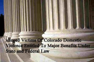 Alleged Victims Of Colorado Domestic Violence Entitled To Major Benefits Under State and Federal Law
