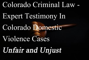 Colorado Criminal Law - Expert Testimony In Colorado Domestic Violence Cases - Unfair and Unjust