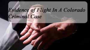 Colorado Criminal Law - What If I Run? - Absconding - Fleeing A Colorado Criminal Case - Evidence Of Flight At Trial