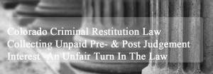 Colorado Criminal Restitution Law - Collecting Unpaid Pre- & Post Judgement Interest - An Unfair Turn In The Law