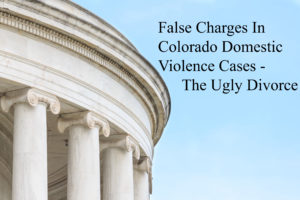 False Charges In Colorado Domestic Violence Cases - The Ugly Divorce