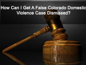 How Can I Get A False Colorado Domestic Violence Case Dismissed?