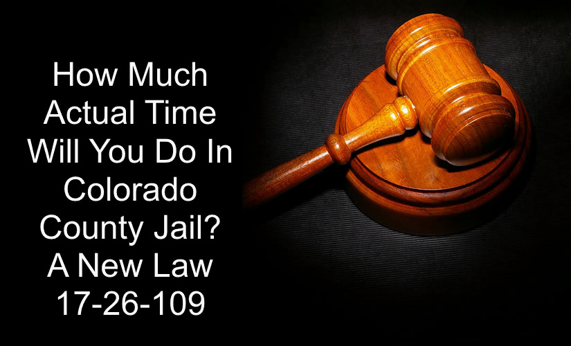 How Much Actual Time Will You Do In Colorado County Jail - A New Law 17-26-109.