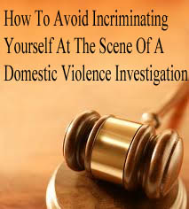 How To Avoid Incriminating Yourself At The Scene Of A Domestic Violence Investigation
