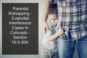 Parental Kidnapping - Custodial Interference Cases In Colorado - Section 18-3-304