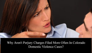 Why Aren't Perjury Charges Filed More Often In Colorado Domestic Violence Cases